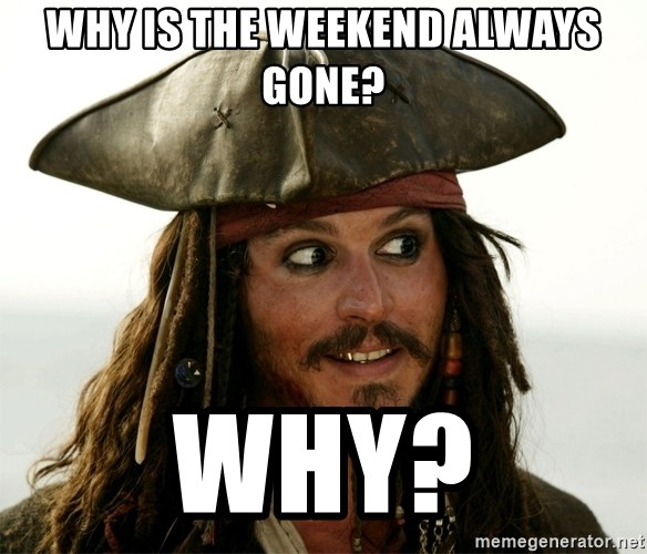 Jack.Sparrow. - Why is the weekend always gone? Why?