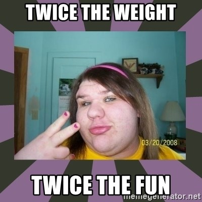ugly girl - twice the weight twice the fun