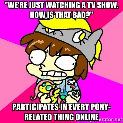 """rabid idiot brony - """"we're just watching a tv show. how is that bad?"""" participates in every pony-related thing online"""