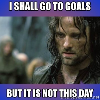 but it is not this day - I shall go to goals but it is not this day