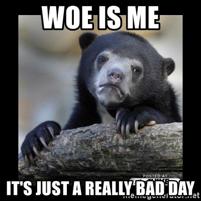 sad bear - Woe is me it's just a really bad day