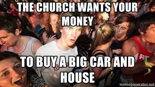 Sudden Realization Ralph - the church wants your money to buy a big car and house