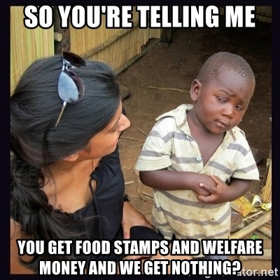 Skeptical third-world kid - So you're telling me You get food stamps and welfare money and we get nothing?