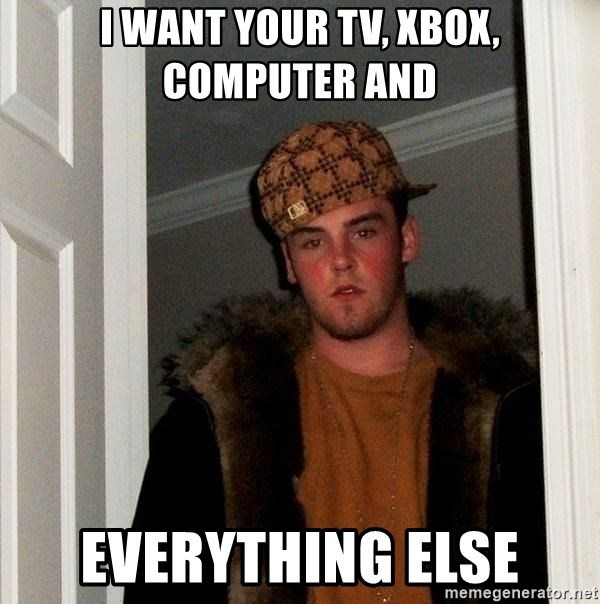 Scumbag Steve - I want your tv, xbox, computer and Everything ELSE