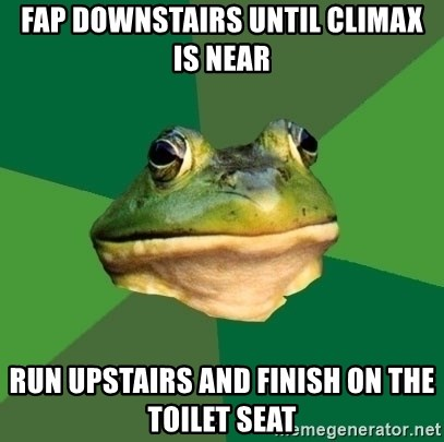 Foul Bachelor Frog - fap downstAIRS UNTIL CLIMAX IS NEAR RUN UPSTAIRS AND FINISH ON THE TOILET SEAT