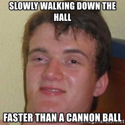 10guy - Slowly Walking Down the hall Faster than a Cannon BAll