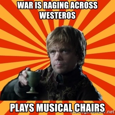 Tyrion Lannister - War is raging across westeros plays musical chairs