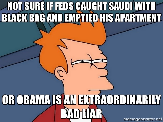 Futurama Fry - NOT SURE IF FEDS CAUGHT SAUDI WITH BLACK BAG AND EMPTIED HIS APARTMENT OR OBAMA IS AN EXTRAORDINARILY BAD LIAR