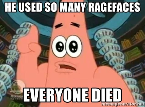 Patrick Says - he used so many ragefaces everyone died