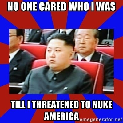 kim jong un - No one cared whO i was Till i thReatened to nuke america