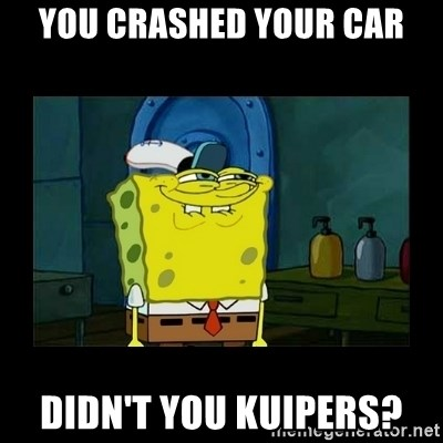 didnt you squidward - you crashed your car didn't you kuipers?