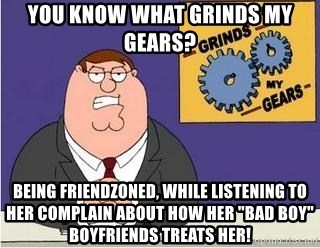 "Grinds My Gears Peter Griffin - You know what grinds my gears? being friendzoned, while listening to her complain about how her ""bad boy"" boyfriends treats her!"