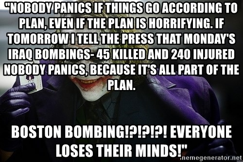"""joker - """"Nobody panics if things go according to plan, even if the plan is horrifying. If tomorrow I tell the press that Monday's Iraq bombings- 45 killed and 240 injured nobody panics, because it's all part of the plan. boston bombing!?!?!?! everyone loses their minds!"""""""