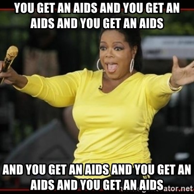 Overly-Excited Oprah!!!  - YOU GET AN AIDS and you get an aids and you get an aids and you get an aids and you get an aids and you get an aids