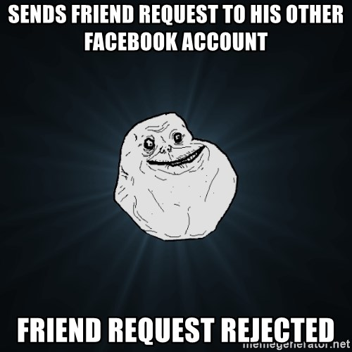 Forever Alone - Sends friend request to his other facebook account Friend request rejected