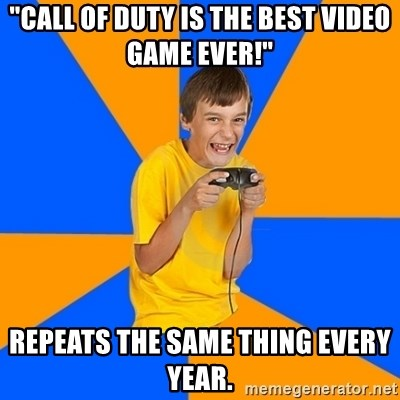 """Annoying Gamer Kid - """"Call of Duty is the best video game ever!"""" repeats the same thing every year."""