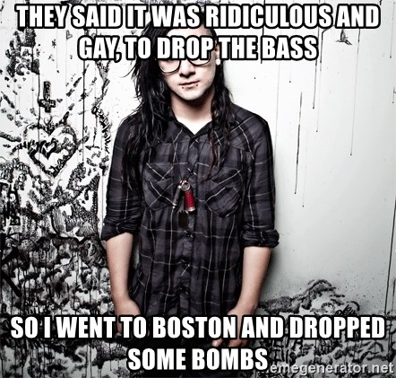 skrillex - they said it was ridiculous and gay, to drop the bass so i went to boston and dropped some bombs