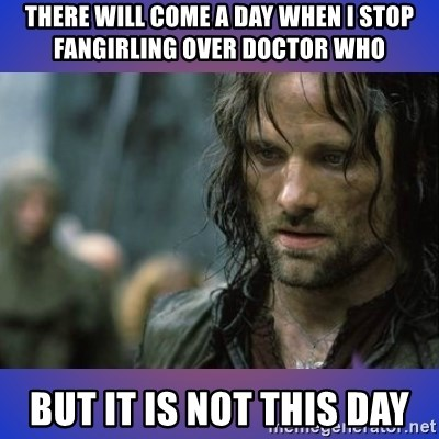 but it is not this day - There will come a day when I stop fangirling over Doctor Who but it is not this day