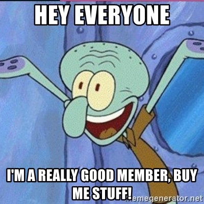 calamardo me vale - HEY EVERYONE I'M A REALLY GOOD MEMBER, BUY ME STUFF!