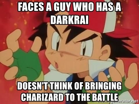 Y U NO ASH - Faces a guy who has a darkrai doesn't think of bringing charizard to the battle