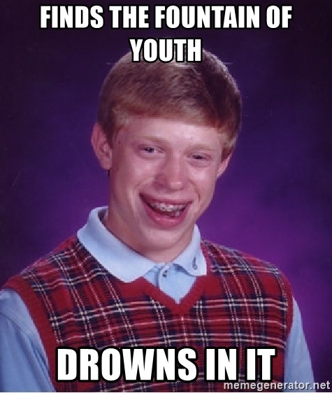 Bad Luck Brian - Finds the fountain of youth drowns in it