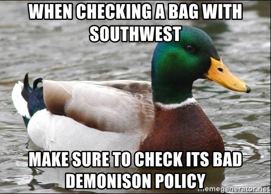 Actual Advice Mallard 1 - When checking a bag With southwest Make sure To check Its bad demoNison policy