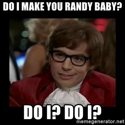 Dangerously Austin Powers - do i make you randy baby? Do i? Do i?