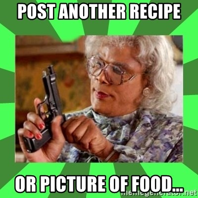 Madea - post another recipe or picture of food...