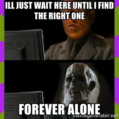ill just wait here - ill just wait here until i find the right one forever alone