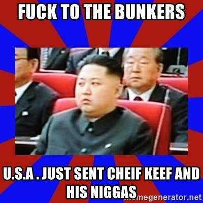 kim jong un - FUCK TO THE BUNKERS  U.S.A . JUST SENT CHEIF KEEF AND HIS NIGGAS
