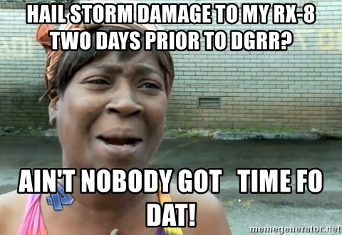 nobody got time fo dat - Hail Storm damage to my rx-8     Two days prior to DGRR? Ain't nobody got   time fo dat!