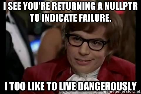 I too like to live dangerously - I SEE YOU'RE RETURNING A NULLPTR TO INDICATE FAILURE.