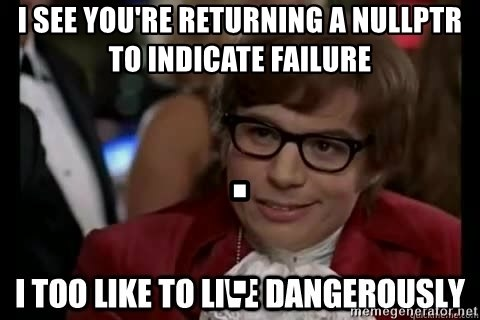 I too like to live dangerously - I see you're returning a nullptr to indicate failure .                                          .