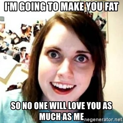 OAG - I'm going to make you fat so no one will love you as much as me
