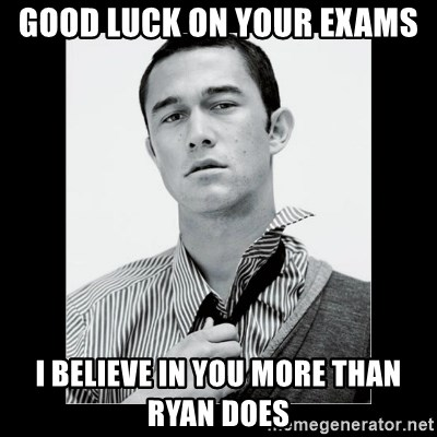 Hey Girl (Joseph Gordon-Levitt) - good luck on your exams I BELIEVE IN YOU MORE THAN RYAN DOES
