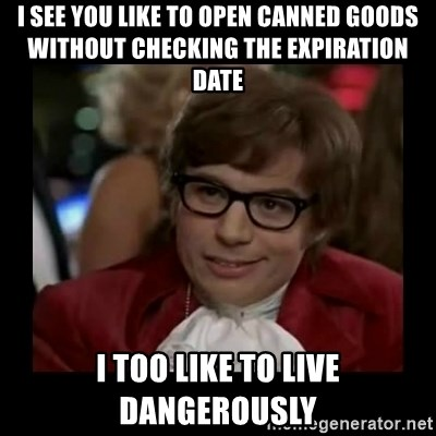 Dangerously Austin Powers - I see you like to open canned goods without checking the expiration date I too like to live dangerously