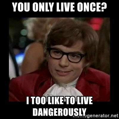 Dangerously Austin Powers - You only live once? i too like to live dangerously