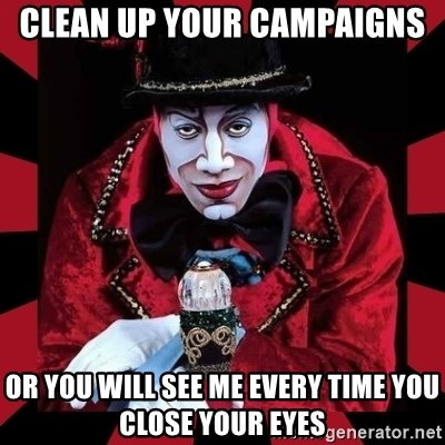 willianss - clean up your campaigns or you will see me every time you close your eyes