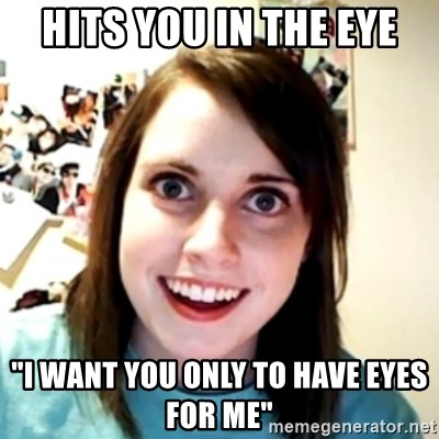 """obsessed girlfriend - Hits you in the eye """"I want you Only to have eyes for me"""""""