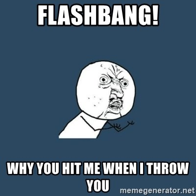 y you no - FLASHBANG! whY you HIT ME WHEN I THROW YOU