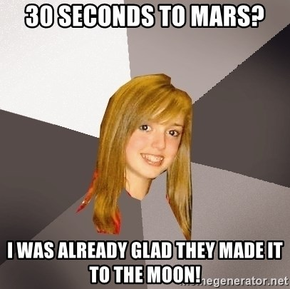 Musically Oblivious 8th Grader - 30 seconds to mars? I was already glad they made it to the moon!