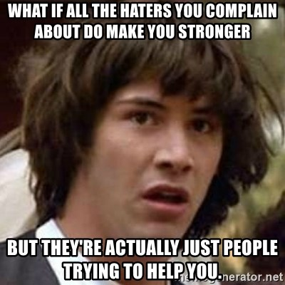 Conspiracy Keanu - what if all the haters you complain about do make you stronger but they're actually Just people trying to help you.