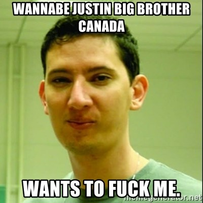 Scumbag Edu Testosterona - WANNABE JUSTIN BIG BROTHER CANADA WANTS TO FUCK ME.