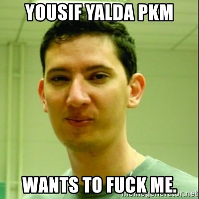 Scumbag Edu Testosterona - Yousif Yalda PKM WANTS TO FUCK ME.