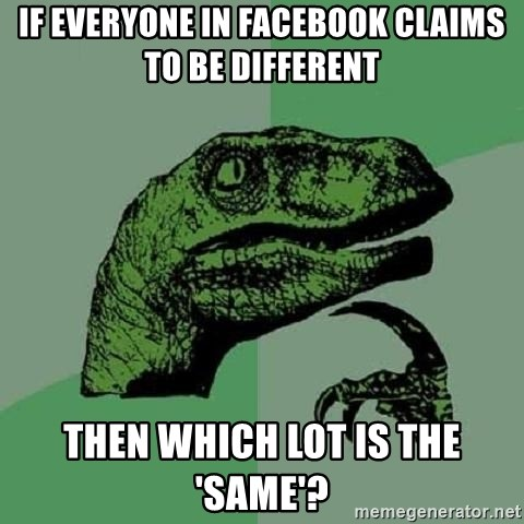Philosoraptor - if everyone in facebook claims to be different Then which lot is the 'same'?
