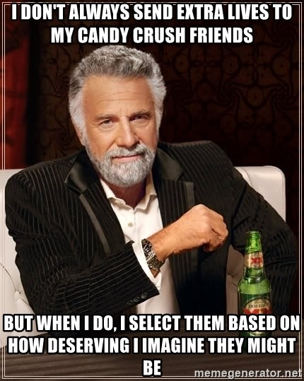 The Most Interesting Man In The World - I don't always send extra lives to my candy crush friends But when I do, I select them based on how deserving I imagine they might be