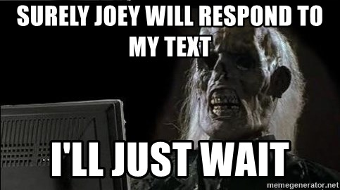 OP will surely deliver skeleton - SURELY JOEY WILL RESPOND TO MY TEXT I'LL JUST WAIT