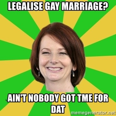 Julia Gillard - legalise gay marriage? ain't nobody got tme for dat
