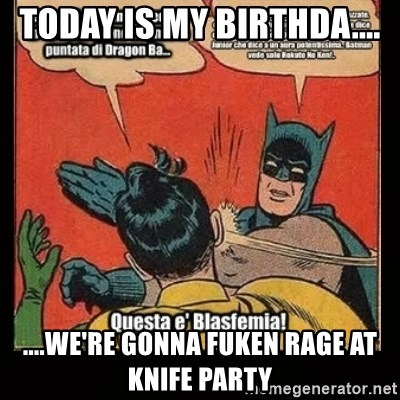 Batman Slap Robin Blasphemy - Today is my Birthda.... ....We're gonna fuken RAGE at Knife PArty