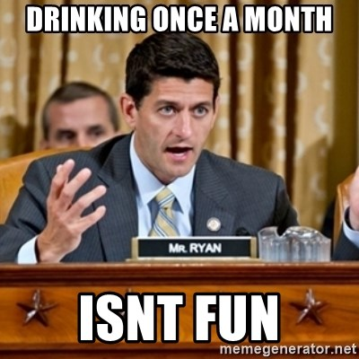 Paul Ryan Meme  - Drinking once a month isnt fun